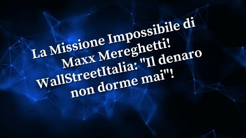 La Missione Impossibile di Maxx! WallStreetItalia Il denaro non dorme mai!